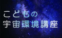 こどもの宇宙環境講座(オンライン講座)